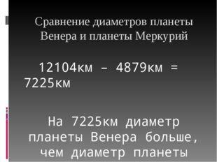 Сравнение диаметров планеты Венера и планеты Меркурий 12104км – 4879км = 7225