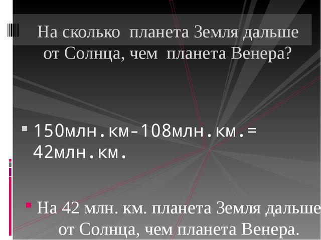 150млн.км-108млн.км.= 42млн.км. На 42 млн. км. планета Земля дальше от Солнц...