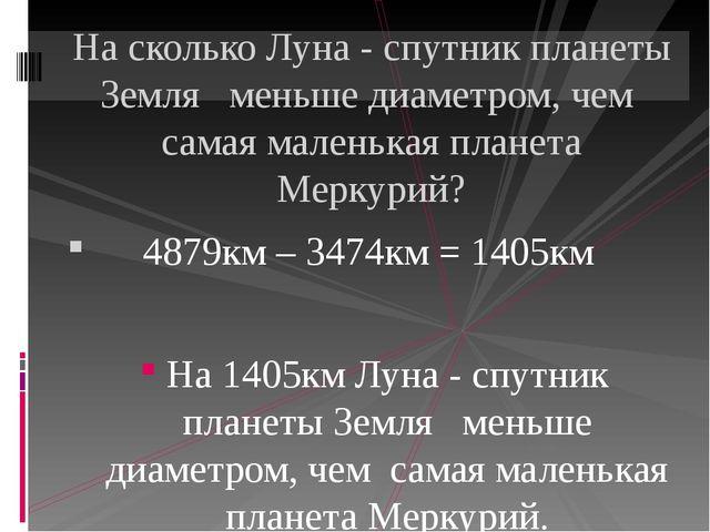 4879км – 3474км = 1405км На 1405км Луна - спутник планеты Земля меньше диаме...