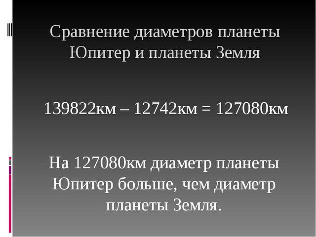 Сравнение диаметров планеты Юпитер и планеты Земля 139822км – 12742км = 12708...