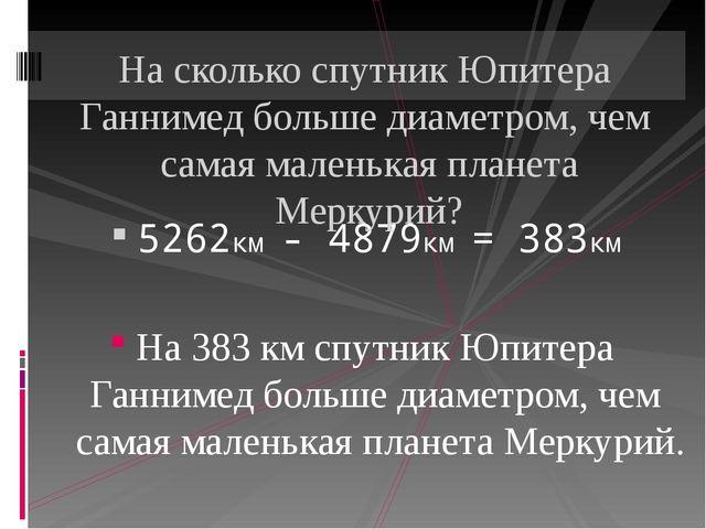 5262км - 4879км = 383км На 383 км спутник Юпитера Ганнимед больше диаметром,...