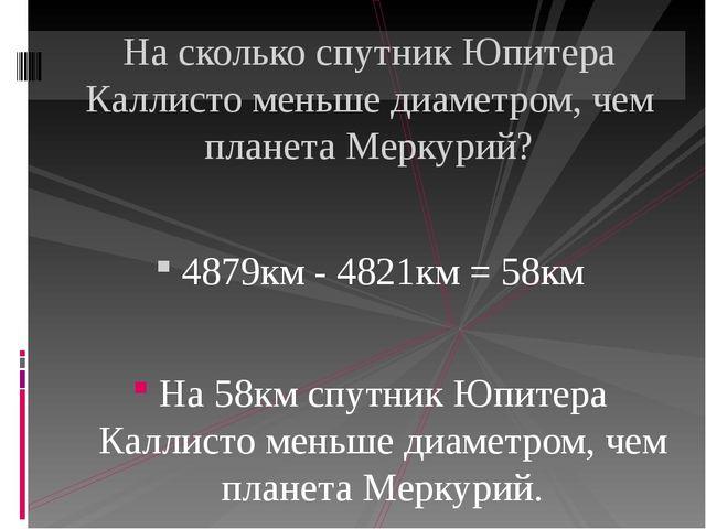 4879км - 4821км = 58км На 58км спутник Юпитера Каллисто меньше диаметром, че...