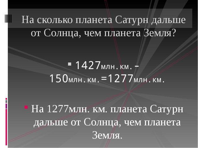 1427млн.км.-150млн.км.=1277млн.км. На 1277млн. км. планета Сатурн дальше от...