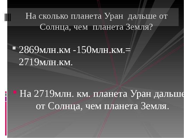 2869млн.км -150млн.км.= 2719млн.км. На 2719млн. км. планета Уран дальше от Со...