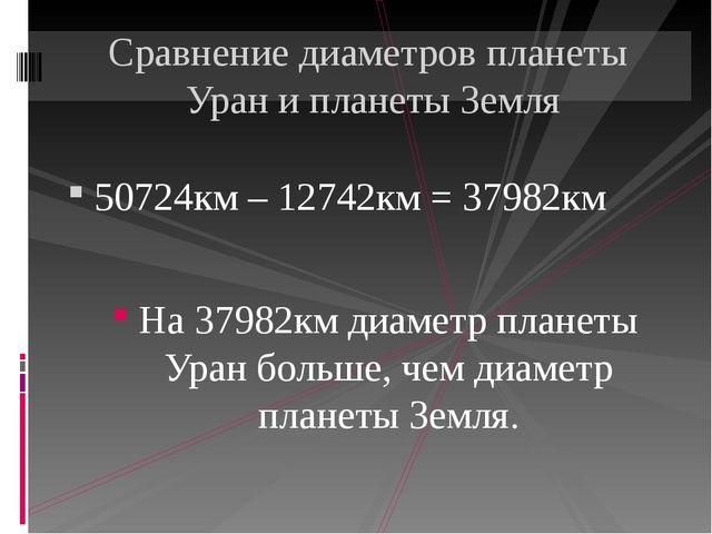 50724км – 12742км = 37982км На 37982км диаметр планеты Уран больше, чем диаме...