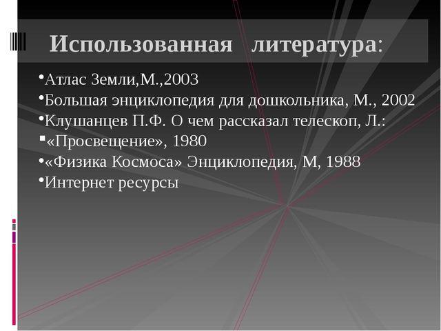 Атлас Земли,М.,2003 Большая энциклопедия для дошкольника, М., 2002 Клушанцев...