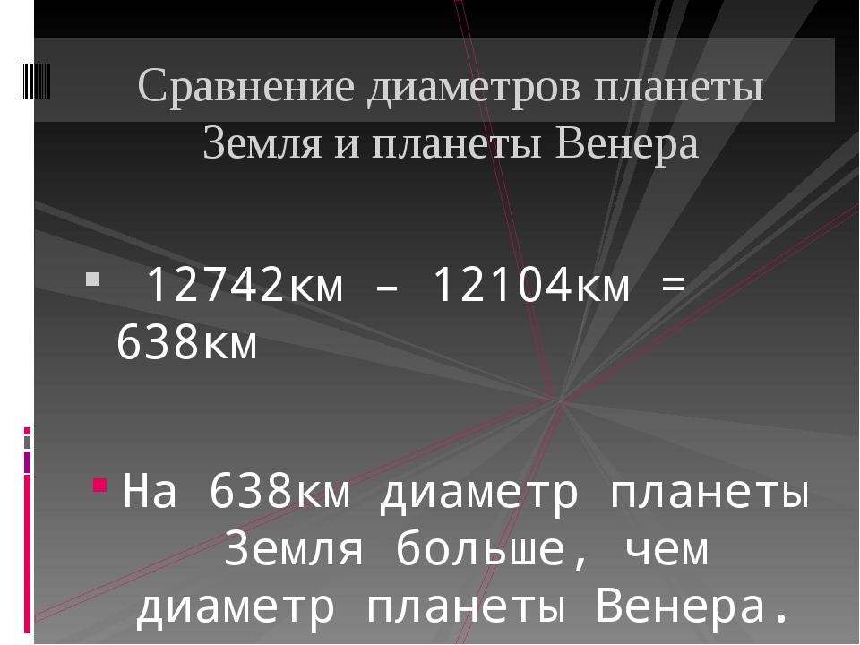12742км – 12104км = 638км На 638км диаметр планеты Земля больше, чем диаметр...