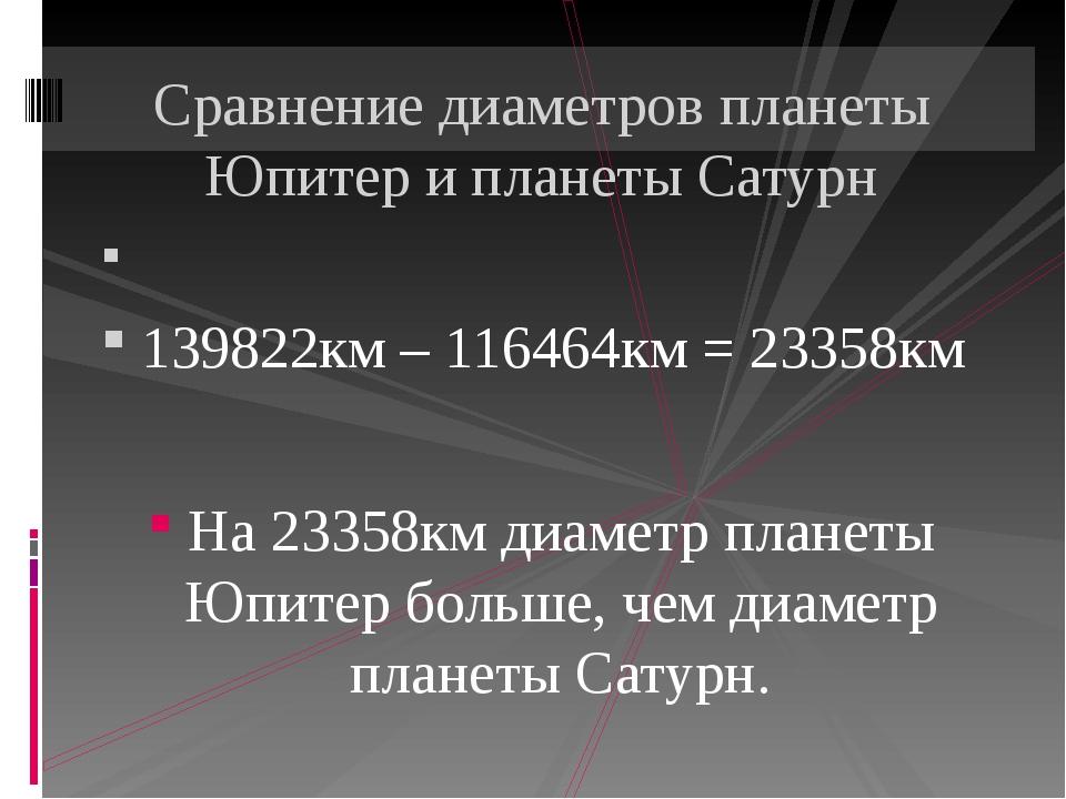 139822км – 116464км = 23358км На 23358км диаметр планеты Юпитер больше, чем...