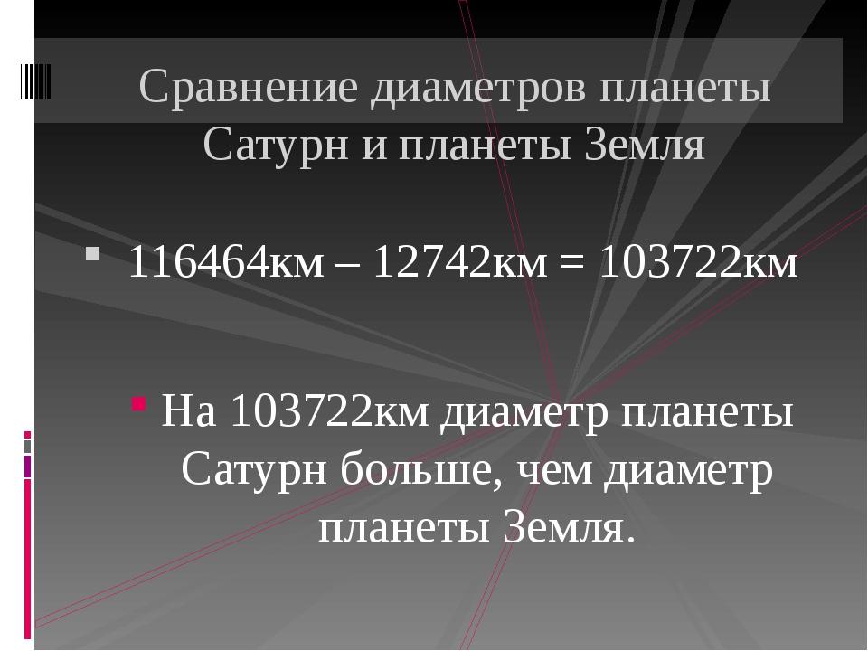 116464км – 12742км = 103722км На 103722км диаметр планеты Сатурн больше, чем...