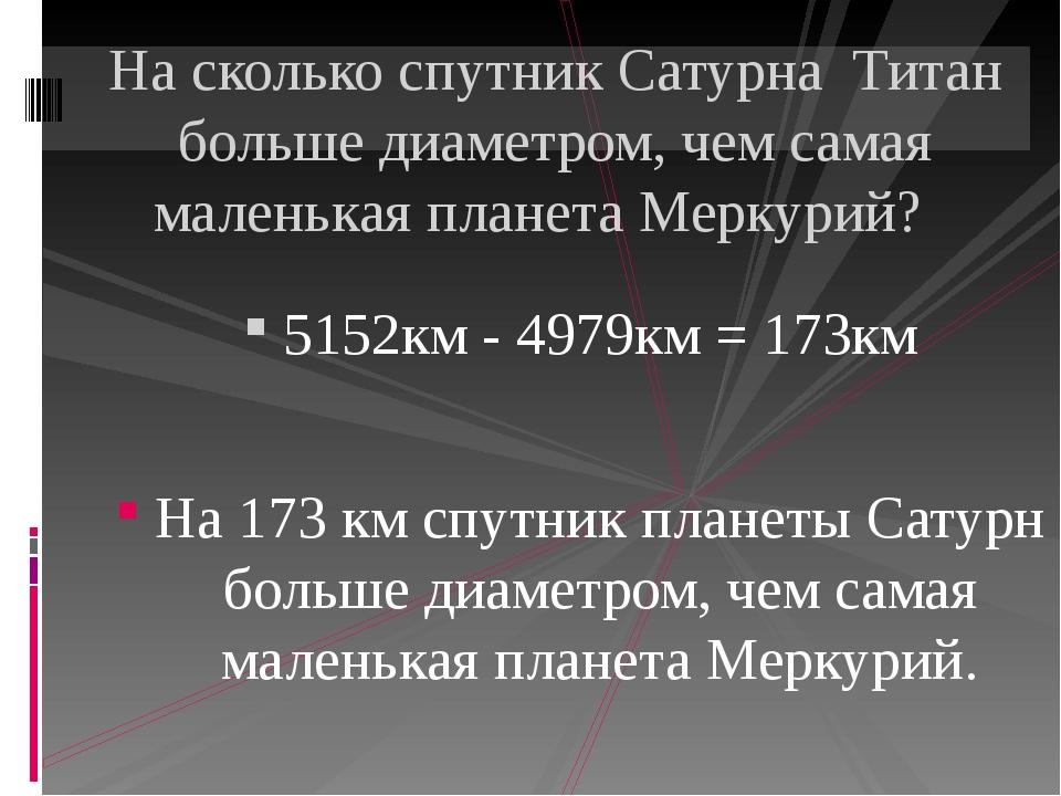 5152км - 4979км = 173км На 173 км спутник планеты Сатурн больше диаметром, ч...