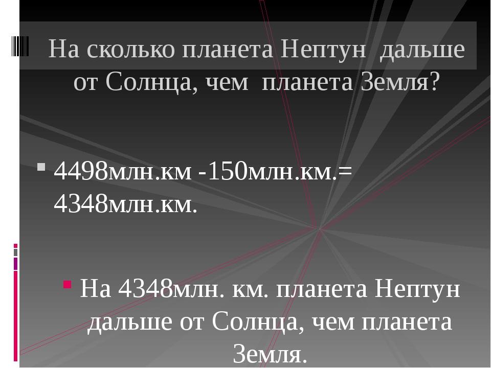4498млн.км -150млн.км.= 4348млн.км. На 4348млн. км. планета Нептун дальше от...