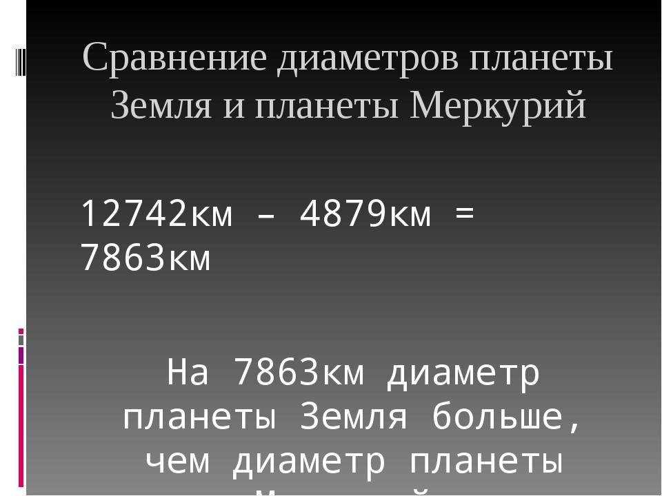 Сравнение диаметров планеты Земля и планеты Меркурий 12742км – 4879км = 7863к...