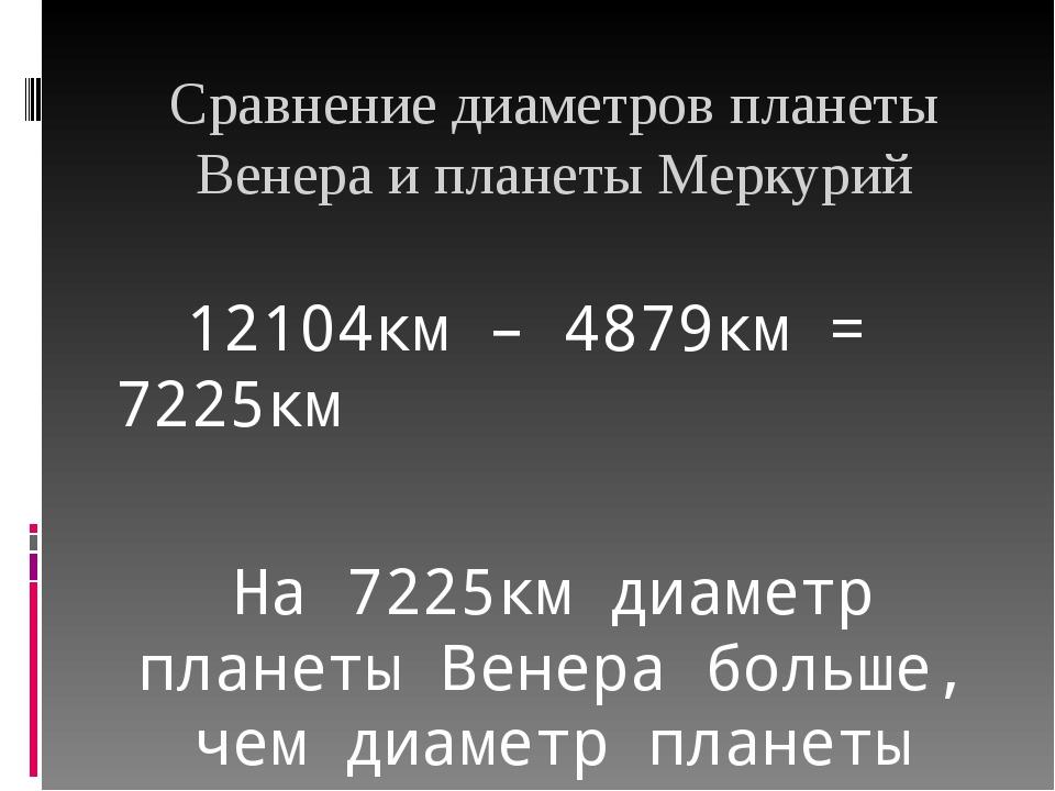 Сравнение диаметров планеты Венера и планеты Меркурий 12104км – 4879км = 7225...