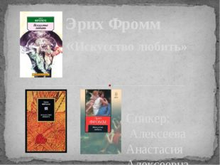Спикер: Алексеева Анастасия Алексеевна Эрих Фромм «Искусство любить»
