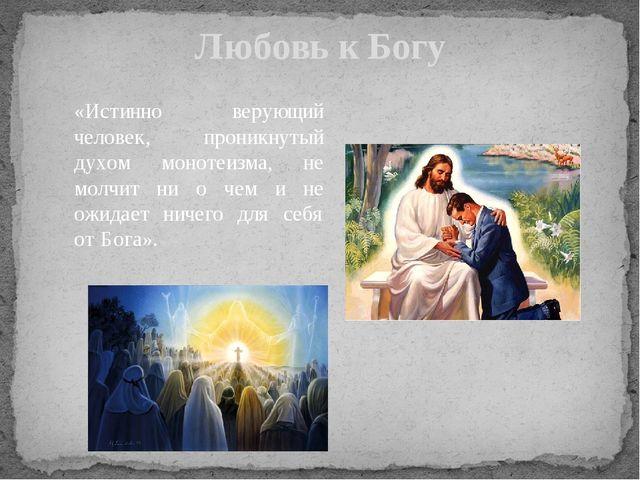 Любовь к Богу «Истинно верующий человек, проникнутый духом монотеизма, не мол...