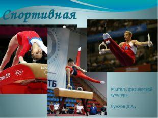 Спортивная гимнастика Учитель физической культуры Лужков Д.А.