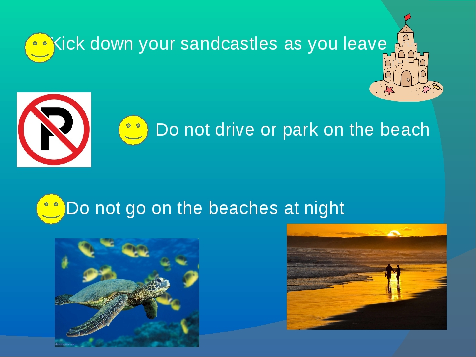 Kick down your sandcastles as you leave Do not drive or park on the beach Do...