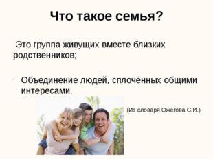 Что такое семья? Это группа живущих вместе близких родственников; Объединение