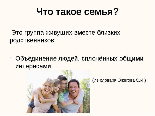 Что такое семья? Это группа живущих вместе близких родственников; Объединение...