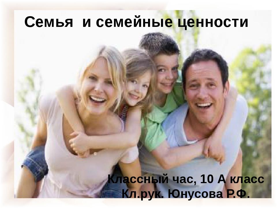 СЕМЬЯ Семья и семейные ценности Классный час, 10 А класс Кл.рук. Юнусова Р.Ф.