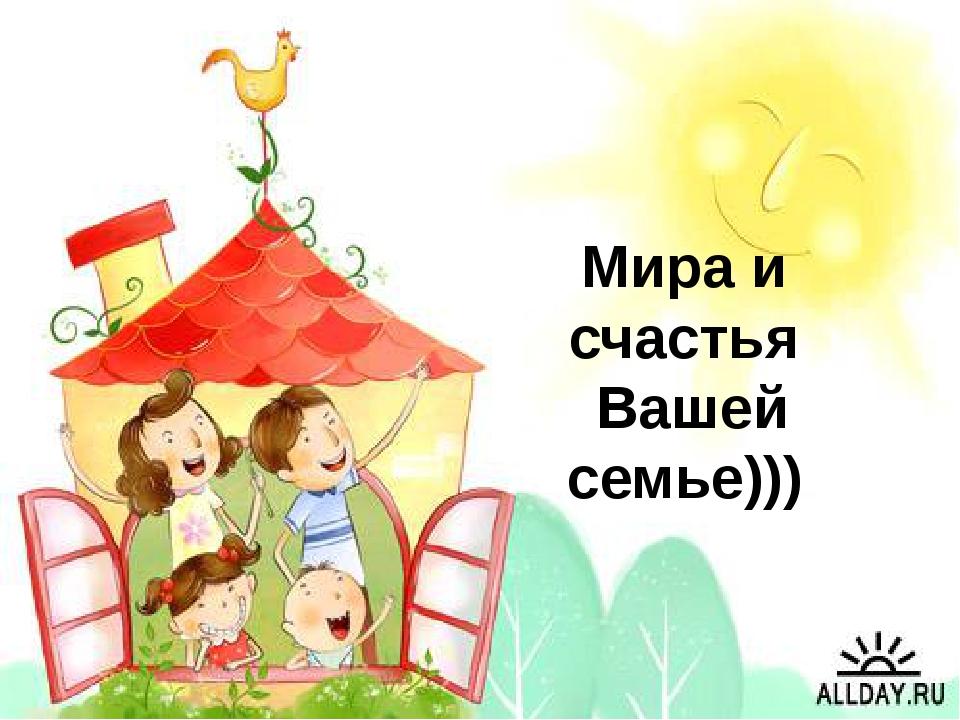 Мира и счастья Вашей семье)))