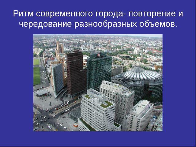 Ритм современного города- повторение и чередование разнообразных объемов.