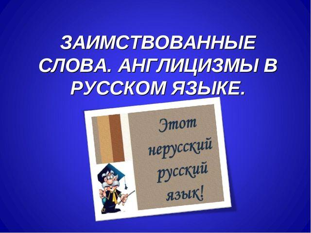 ЗАИМСТВОВАННЫЕ СЛОВА. АНГЛИЦИЗМЫ В РУССКОМ ЯЗЫКЕ.