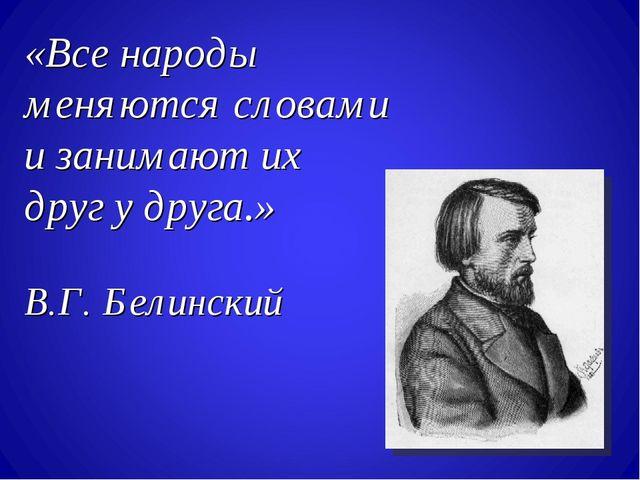 «Все народы меняются словами и занимают их друг у друга.» В.Г. Белинский