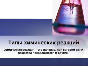 Типы химических реакций Химическая реакция – это явление, при котором одни ве