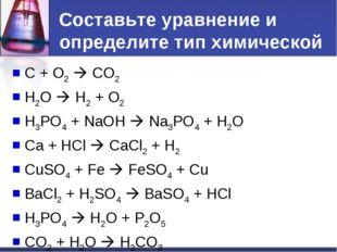 Составьте уравнение и определите тип химической реакции. C + O2  CO2 H2O 