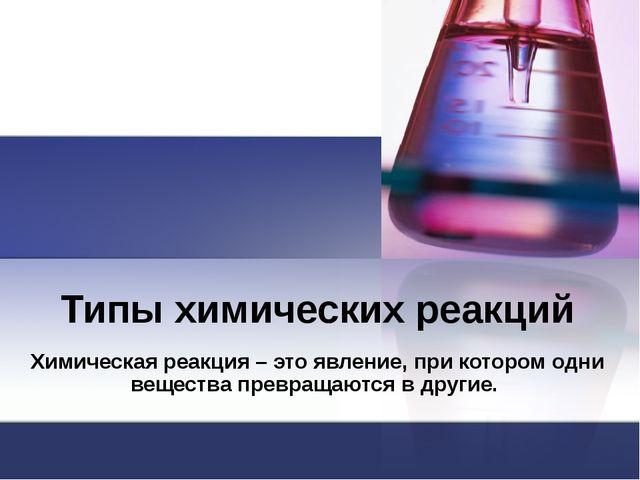 Типы химических реакций Химическая реакция – это явление, при котором одни ве...