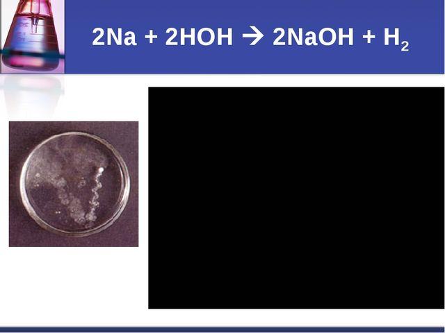 2Na + 2HOH  2NaOH + H2