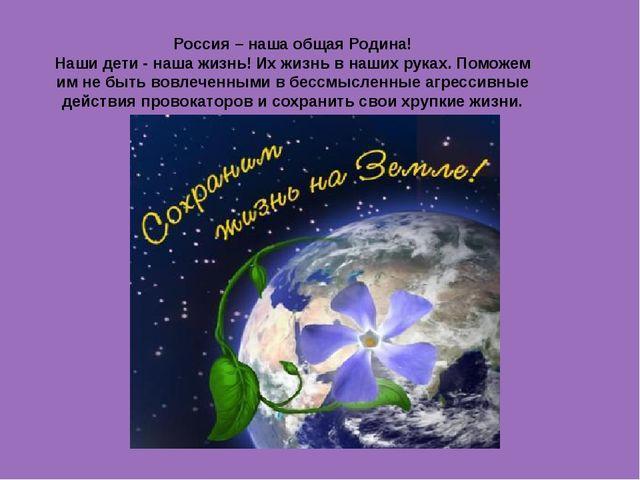 Россия – наша общая Родина! Наши дети - наша жизнь! Их жизнь в наших руках. П...