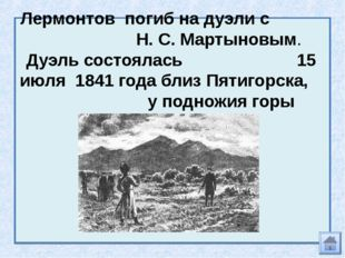 Лермонтов погиб на дуэли с Н. С. Мартыновым. Дуэль состоялась 15 июля 1841 го