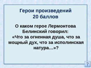Герои произведений 20 баллов О каком герое Лермонтова Белинский говорил: «Что