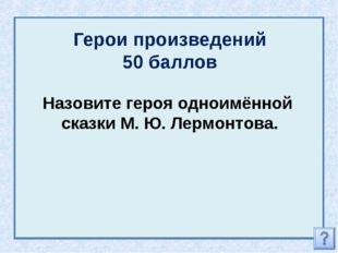 Герои произведений 50 баллов Назовите героя одноимённой сказки М. Ю. Лермонто
