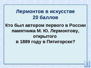Лермонтов в искусстве 20 баллов Кто был автором первого в России памятника М.