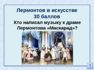 Лермонтов в искусстве 30 баллов Кто написал музыку к драме Лермонтова «Маскар