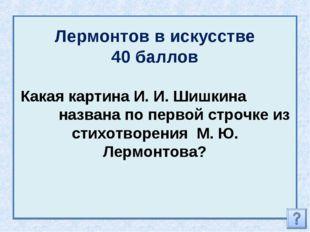 Лермонтов в искусстве 40 баллов Какая картина И. И. Шишкина названа по первой