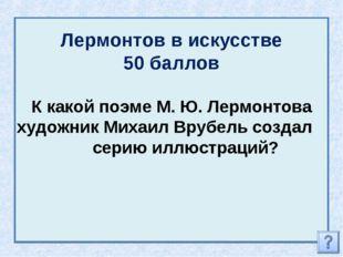 Лермонтов в искусстве 50 баллов К какой поэме М. Ю. Лермонтова художник Михаи