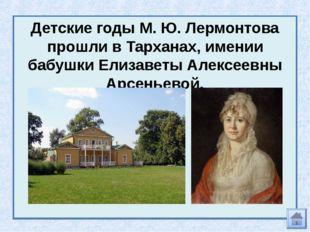 Детские годы М. Ю. Лермонтова прошли в Тарханах, имении бабушки Елизаветы Але