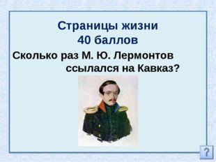 Страницы жизни 40 баллов Сколько раз М. Ю. Лермонтов ссылался на Кавказ?