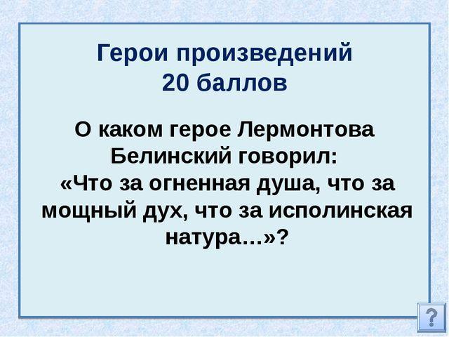 Герои произведений 20 баллов О каком герое Лермонтова Белинский говорил: «Что...
