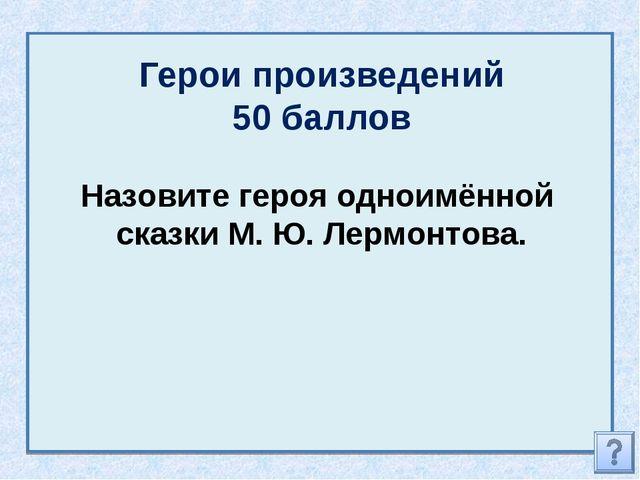 Герои произведений 50 баллов Назовите героя одноимённой сказки М. Ю. Лермонто...