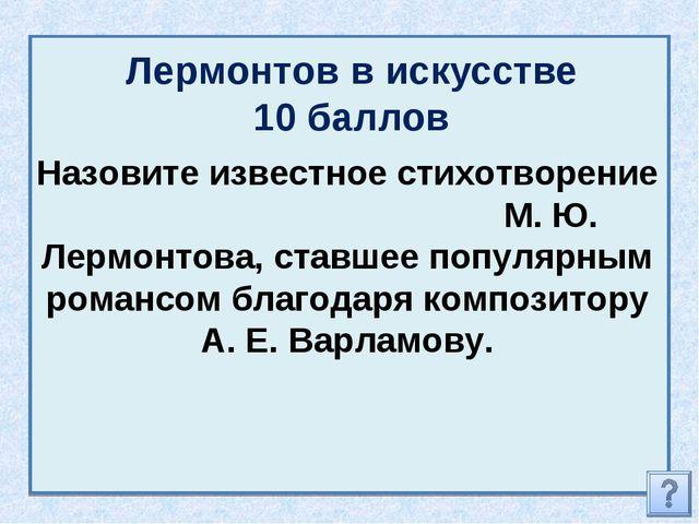 Лермонтов в искусстве 10 баллов Назовите известное стихотворение М. Ю. Лермон...