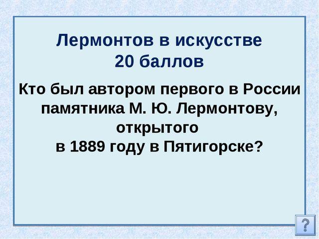 Лермонтов в искусстве 20 баллов Кто был автором первого в России памятника М....