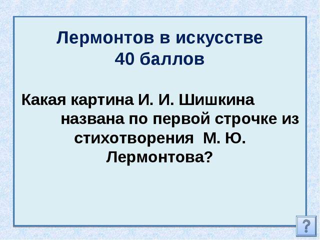 Лермонтов в искусстве 40 баллов Какая картина И. И. Шишкина названа по первой...