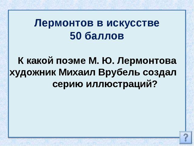Лермонтов в искусстве 50 баллов К какой поэме М. Ю. Лермонтова художник Михаи...