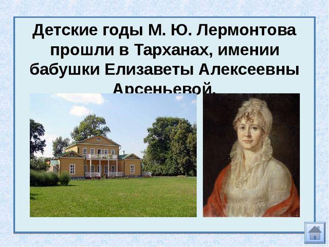 Детские годы М. Ю. Лермонтова прошли в Тарханах, имении бабушки Елизаветы Але...