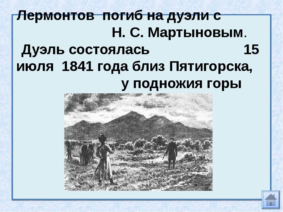 Лермонтов погиб на дуэли с Н. С. Мартыновым. Дуэль состоялась 15 июля 1841 го...